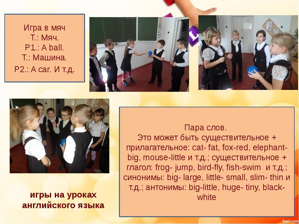 игры на уроках английского языка Игра в мяч T.: Мяч. Р1.: A ball. Т.: Машина....