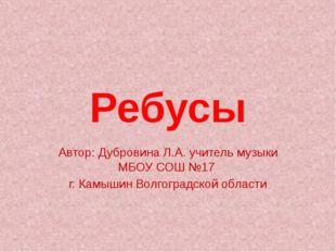Ребусы Автор: Дубровина Л.А. учитель музыки МБОУ СОШ №17 г. Камышин Волгоград