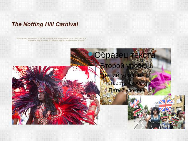 The Notting Hill Carnival Whether you want to join in the fun or simply watch...