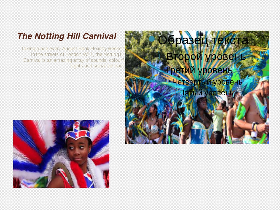 The Notting Hill Carnival Taking place every August Bank Holiday weekend in t...