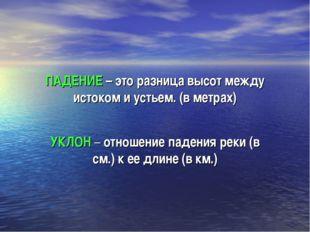 ПАДЕНИЕ – это разница высот между истоком и устьем. (в метрах) УКЛОН – отноше