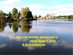 «…русский человек всегда жил с рекой душа в душу…» В.Ю.Ключевской
