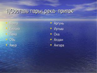 1)Составь пары: река- приток Волга Енисей Лена Обь Амур Аргунь Иртыш Ока Алда