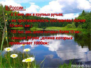 В России : - 2, 5 млн. рек и крупных ручьев; - их протяженность составляет бо