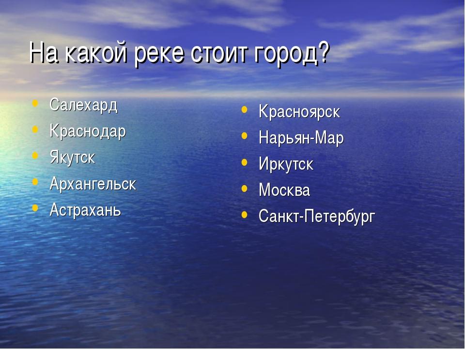 На какой реке стоит город? Салехард Краснодар Якутск Архангельск Астрахань Кр...