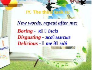 New words, repeat after me: Boring - көңілсіз Disgusting - жағымсыз Delicious