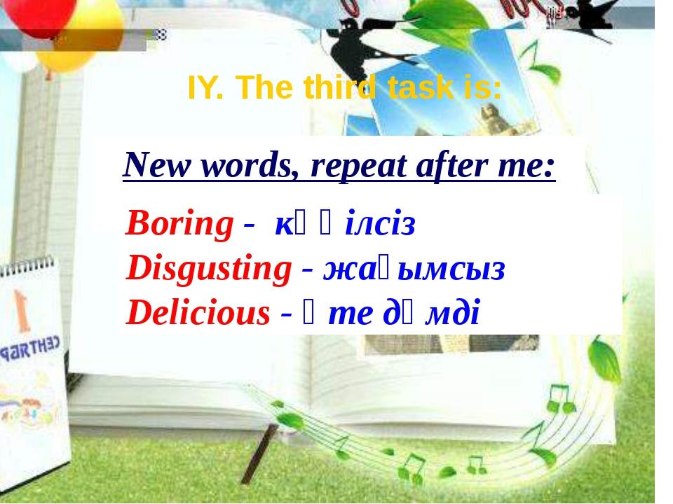 New words, repeat after me: Boring - көңілсіз Disgusting - жағымсыз Delicious...