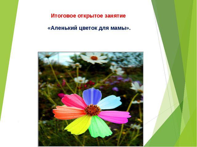 Итоговое открытое занятие «Аленький цветок для мамы».