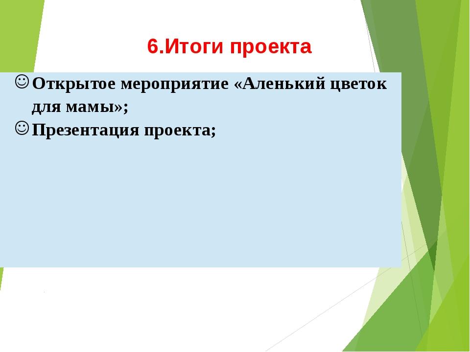 6.Итоги проекта Открытое мероприятие «Аленький цветок для мамы»; Презентация...