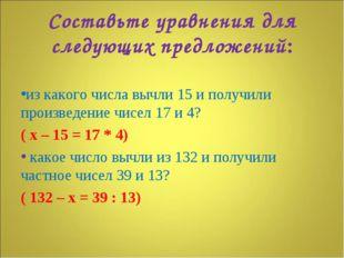 Составьте уравнения для следующих предложений: из какого числа вычли 15 и пол