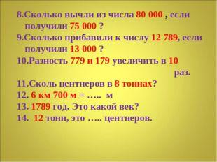 8.Сколько вычли из числа 80 000 , если получили 75 000 ? 9.Сколько прибавили