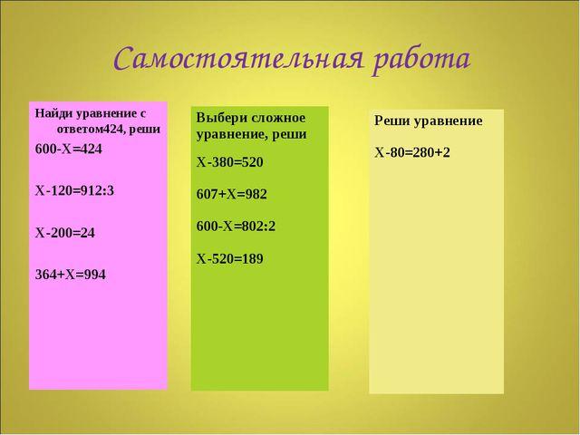 Самостоятельная работа Найди уравнение с ответом424, реши 600-Х=424 Х-120=912...