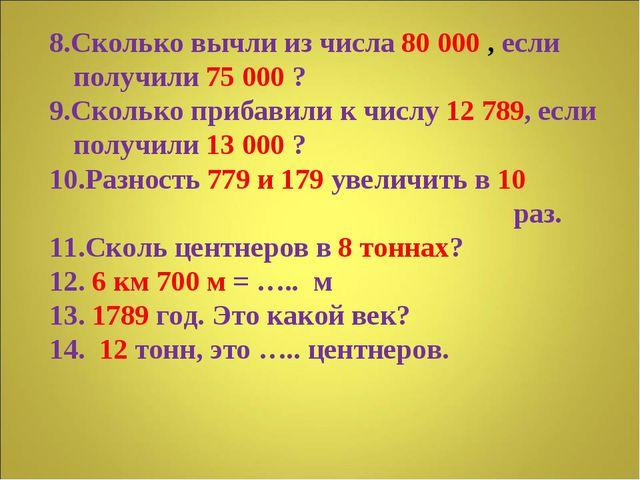 8.Сколько вычли из числа 80 000 , если получили 75 000 ? 9.Сколько прибавили...
