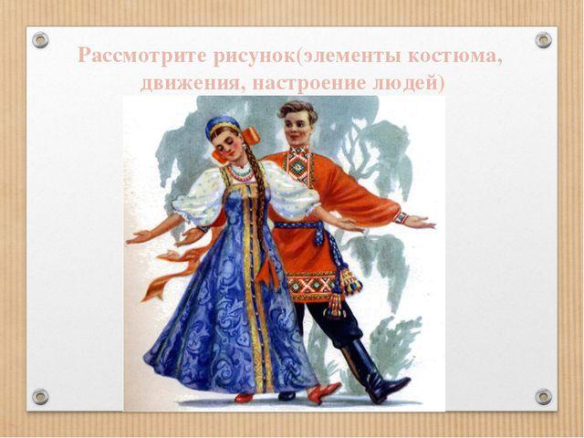 Рассмотрите рисунок(элементы костюма, движения, настроение людей)