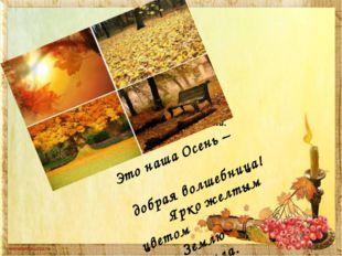 Это наша Осень – добрая волшебница! Ярко желтым цветом Землю