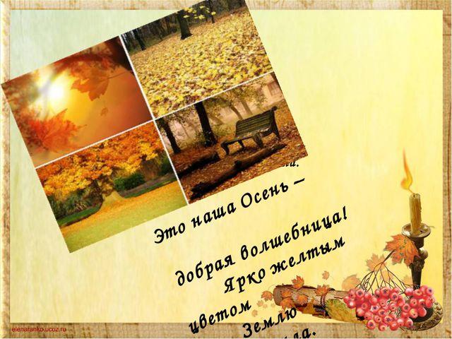Это наша Осень – добрая волшебница! Ярко желтым цветом Землю...