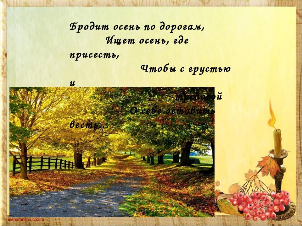 - Бродит осень по дорогам,      Ищет осень, где присесть,       ...