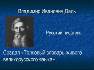 Владимир Иванович Даль Русский писатель. Создал «Толковый словарь живого вели