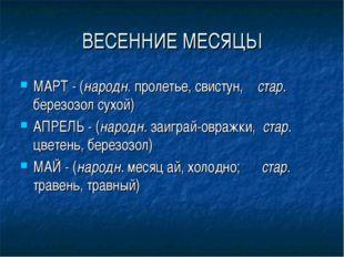 ВЕСЕННИЕ МЕСЯЦЫ МАРТ - (народн. пролетье, свистун, стар. березозол сухой) АПР