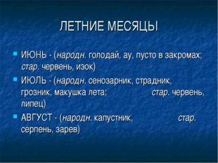 ЛЕТНИЕ МЕСЯЦЫ ИЮНЬ - (народн. голодай, ау, пусто в закромах; стар. червень, и