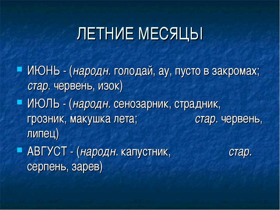 ЛЕТНИЕ МЕСЯЦЫ ИЮНЬ - (народн. голодай, ау, пусто в закромах; стар. червень, и...