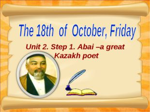 Unit 2. Step 1. Abai –a great Kazakh poet