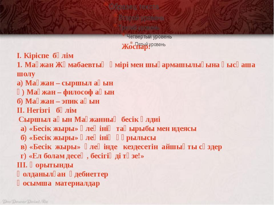 Жоспар: І. Кіріспе бөлім 1. Мағжан Жұмабаевтың өмірі мен шығармашылығына қы...