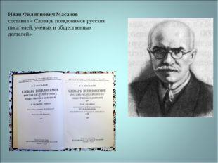 Иван Филиппович Масанов составил « Словарь псевдонимов русских писателей, учё