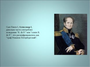 """Сын Павла I, Александр I, довольно часто употреблял псевдоним """"R. de P."""" или"""