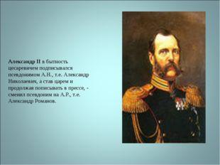 Александр II в бытность цесаревичем подписывался псевдонимом А.Н., т.е. Алекс