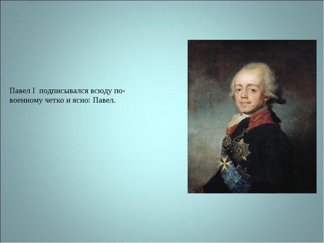Павел I подписывался всюду по-военному четко и ясно: Павел.