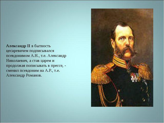 Александр II в бытность цесаревичем подписывался псевдонимом А.Н., т.е. Алекс...