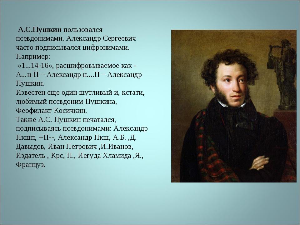 А.С.Пушкин пользовался псевдонимами. Александр Сергеевич часто подписывался...