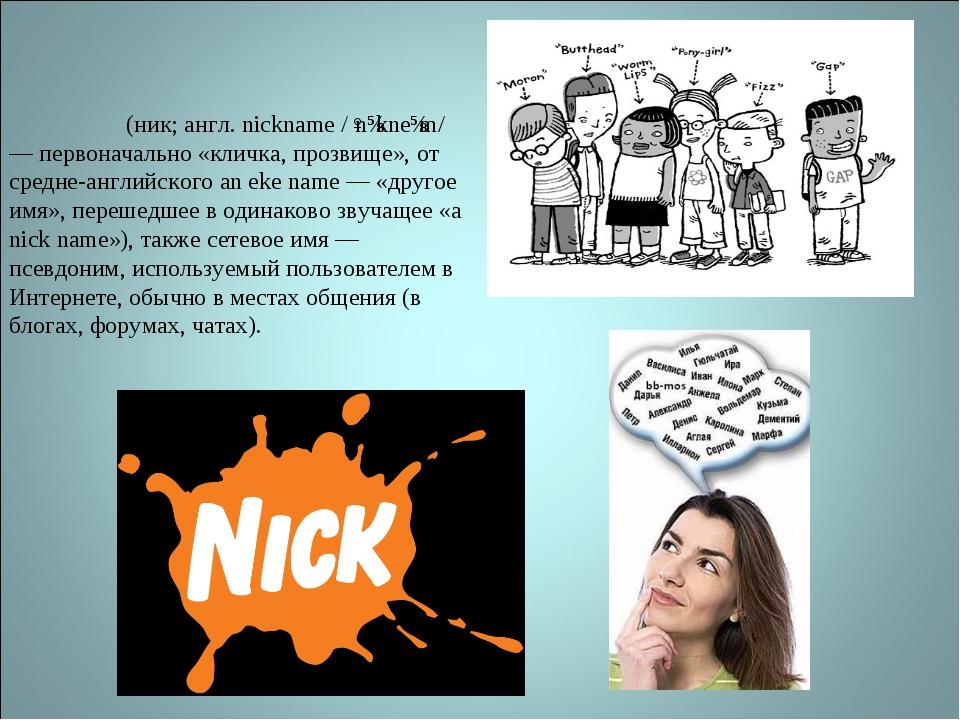 Никне́йм (ник; англ. nickname /ˈnɪkneɪm/ — первоначально «кличка, прозвище»,...