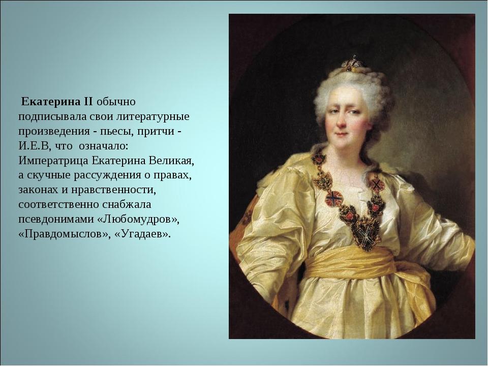 Екатерина II обычно подписывала свои литературные произведения - пьесы, прит...