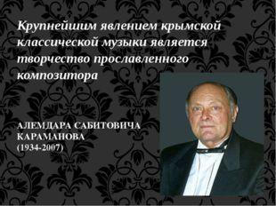 Крупнейшим явлением крымской классической музыки является творчество прославл