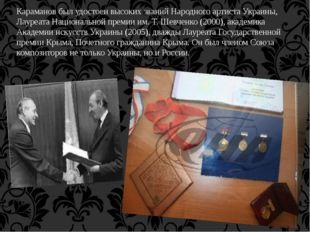 Караманов был удостоен высоких званий Народного артиста Украины, Лауреата Нац