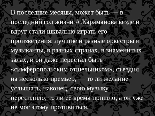В последние месяцы, может быть — в последний год жизни А.Караманова везде и в...