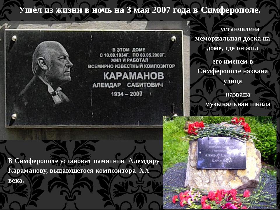 Ушёл из жизни в ночь на 3 мая 2007 года в Симферополе.  В Симферополе устан...