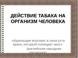 ДЕЙСТВИЕ ТАБАКА НА ОРГАНИЗМ ЧЕЛОВЕКА «Курильщик впускает в свои уста врага, к