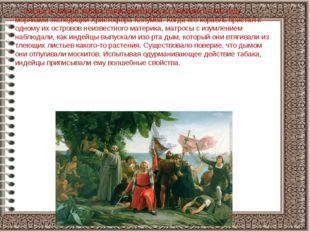 Листья и семена табака были привезены из Америки в 1492 году моряками экспед