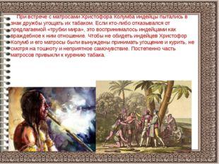 При встрече с матросами Христофора Колумба индейцы пытались в знак дружбы уг