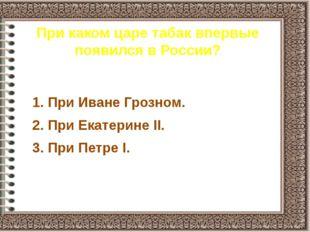 При каком царе табак впервые появился в России? 1. При Иване Грозном. 2. При