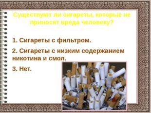 Существуют ли сигареты, которые не приносят вреда человеку? 1. Сигареты с фил