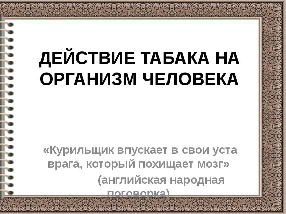 ДЕЙСТВИЕ ТАБАКА НА ОРГАНИЗМ ЧЕЛОВЕКА «Курильщик впускает в свои уста врага, к...