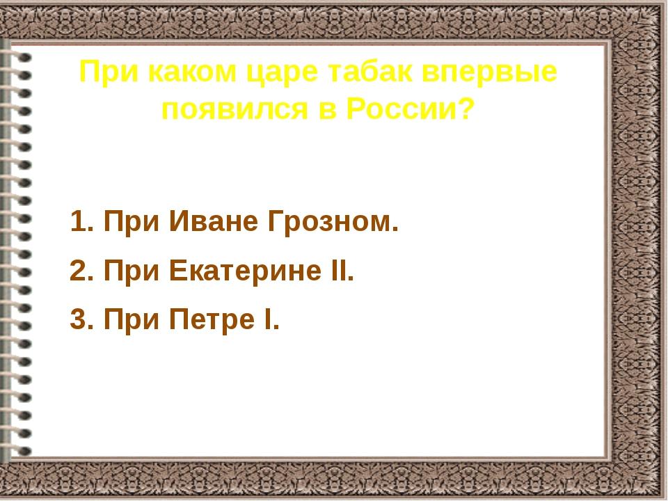 При каком царе табак впервые появился в России? 1. При Иване Грозном. 2. При...