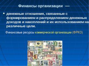 Финансы организации— денежные отношения, связанные с формированием и распре