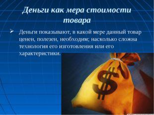 Деньги как мера стоимости товара Деньги показывают, в какой мере данный товар