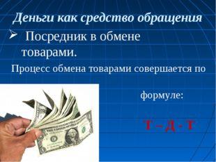 Деньги как средство обращения Посредник в обмене товарами. Процесс обмена тов