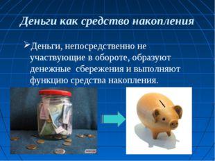 Деньги как средство накопления Деньги, непосредственно не участвующие в оборо